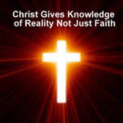 Christ Gives Knowledge of Reality Not Just Faith