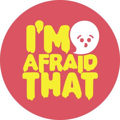 I'm Afraid That