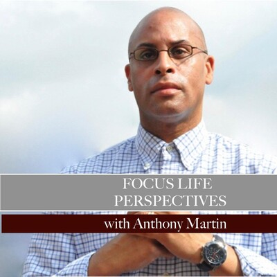 Focus Life Perspectives with Anthony Martin