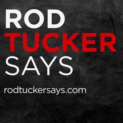 Rod Tucker Says