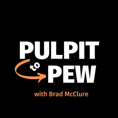 Pulpit to Pew with Brad McClure