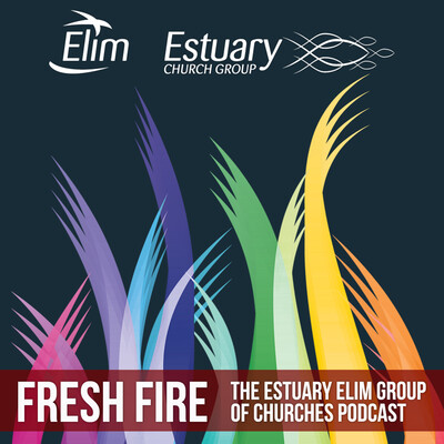 Fresh Fire: The Estuary Elim Church Group Podcast (Ashingdon, Rayleigh and Southend Elim Pentecostal Churches)