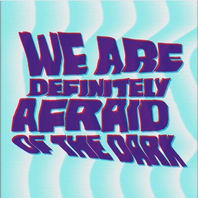 We Are Definitely Afraid of the Dark