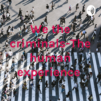 We the criminals-The human experience