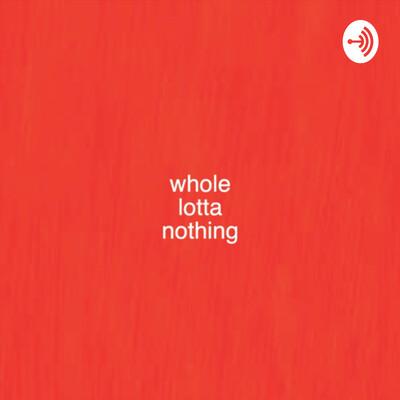 Whole Lotta Nothing
