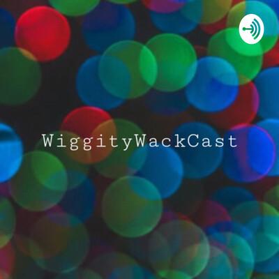 WiggityWackCast!