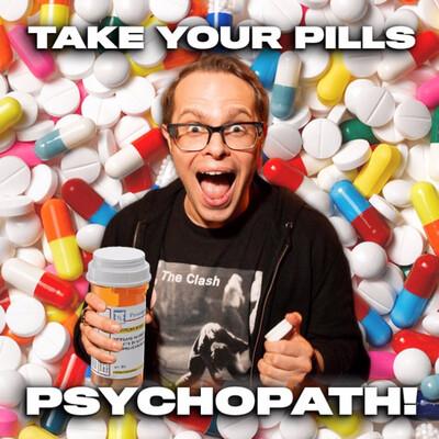 Take Your Pills, Psychopath!
