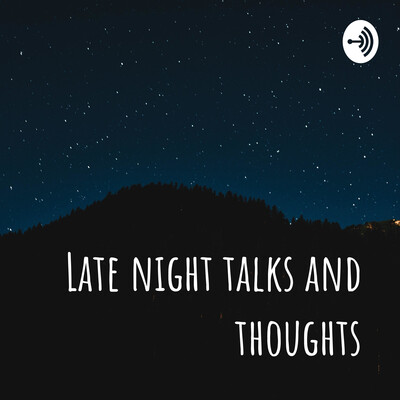 Late night talks and thoughts
