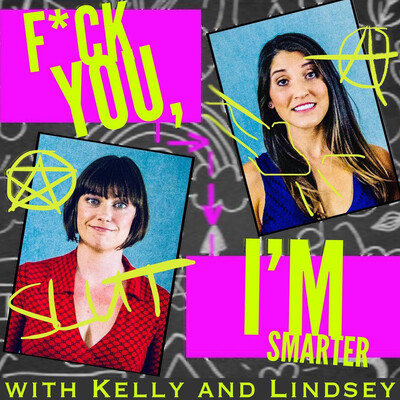 F*ck You, I'm Smarter with Kelly and Lindsey