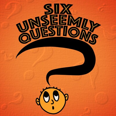 Six Unseemly Questions