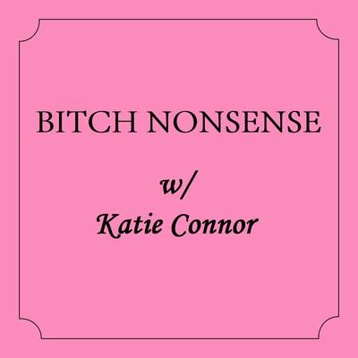 Bitch Nonsense w/ Katie Connor