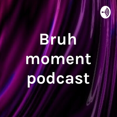 Bruh moment podcast
