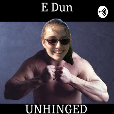 E Dun Unhinged
