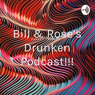 Bill & Rose's Drunken Podcast!!!