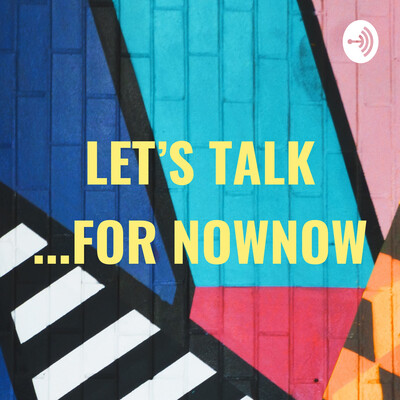 LET'S TALK ...FOR NOWNOW