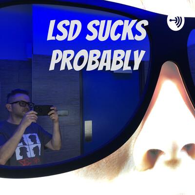 LSD Sucks Probably