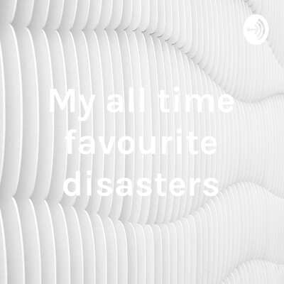 My all time favourite disasters