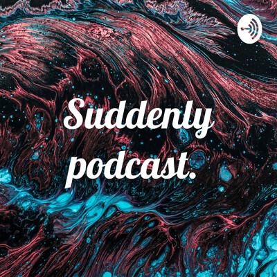 Suddenly podcast