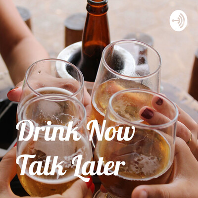 Drink Now Talk Later