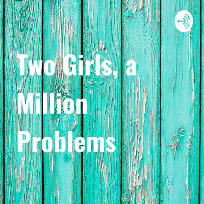 Two Girls, a Million Problems