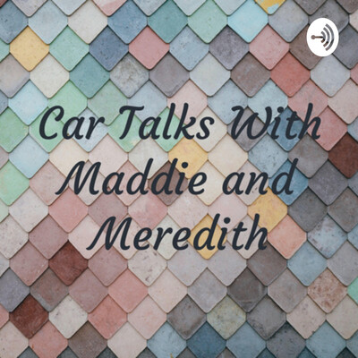 Car Talks With Maddie and Meredith