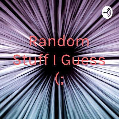 Random Stuff I Guess (;