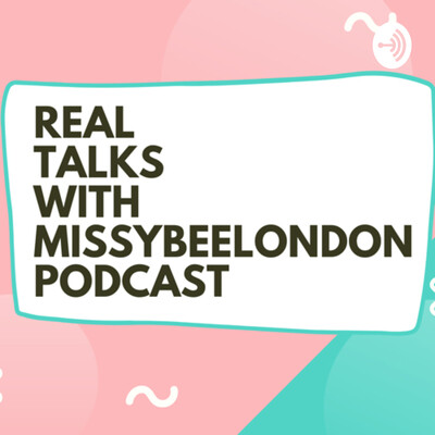 REAL TALKS WITH MISSYBEELONDON
