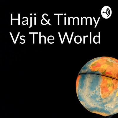 Haji & Timmy Vs The World