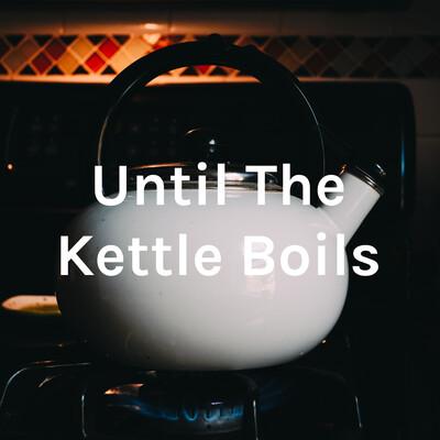 Until The Kettle Boils