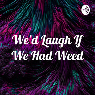 We'd Laugh If We Had Weed