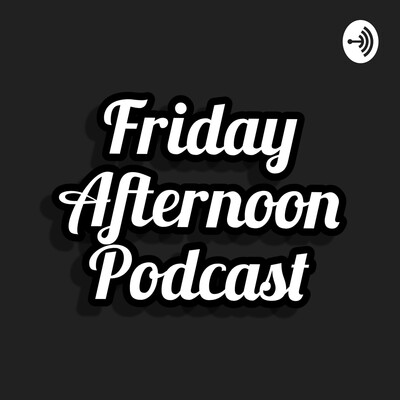 Friday afternoon podcast