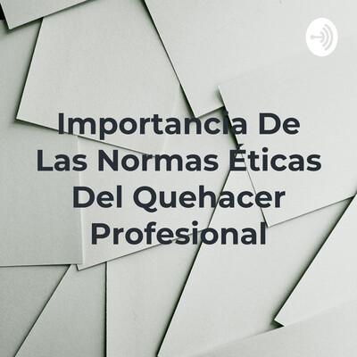 Importancia De Las Normas Éticas Del Quehacer Profesional