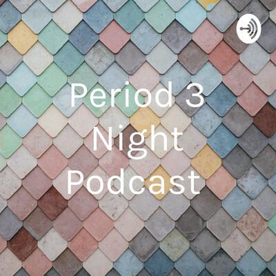 Period 3 Night Podcast