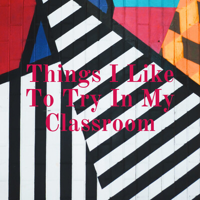 Things I Like To Try In My Classroom