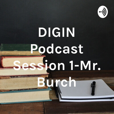 DIGIN Podcast Session 1-Mr. Burch