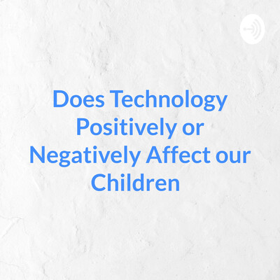 Does Technology Positively or Negatively Affect our Children