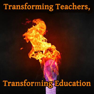 Transforming Teachers, Transforming Education