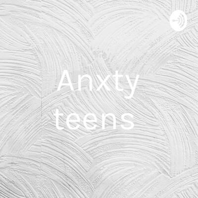 Anxty teens