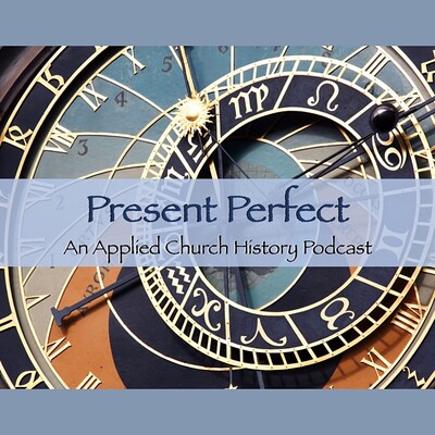 Present Perfect: An Applied Church History Podcast