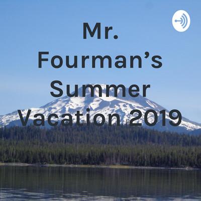Mr. Fourman's Summer Vacation 2019