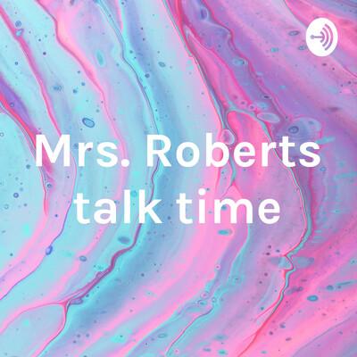 Mrs. Roberts talk time