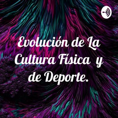 Evolución de La Cultura Física y de Deporte.