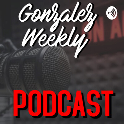 Gonzalez Weekly Podcast