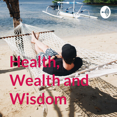 Health, Wealth and Wisdom