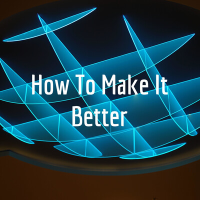 How To Make It Better