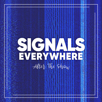 Signals Everywhere: After The Show