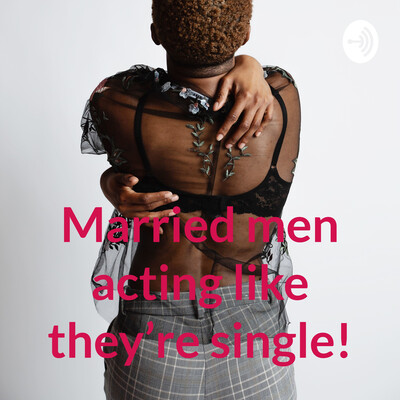 Married men acting like they're single!