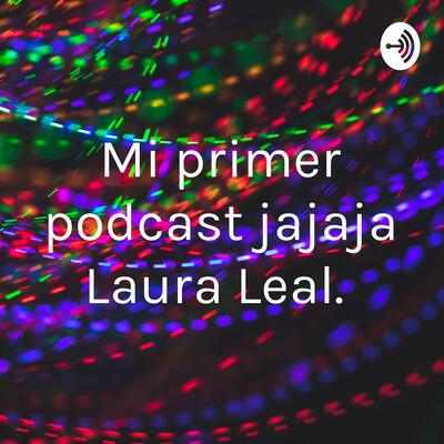 Mi primer podcast jajaja Laura Leal.