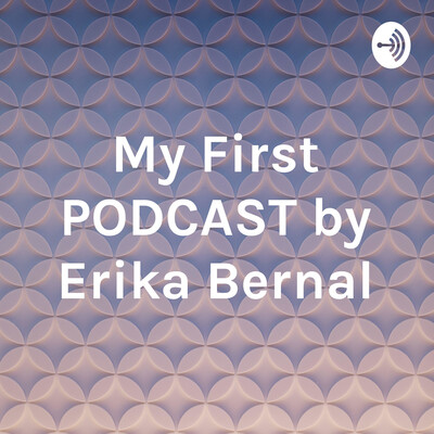 My First PODCAST by Erika Bernal
