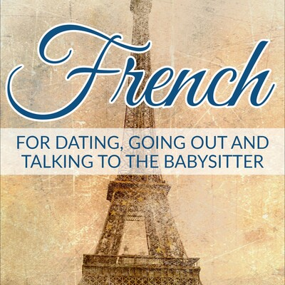 French for Dating, Going Out and Talking to the Babysitter – Real Life Language